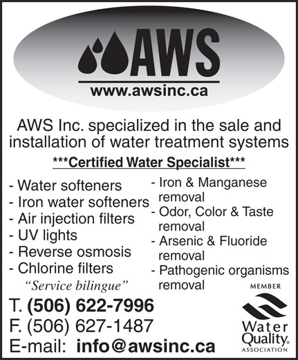 Alpha Water Solutions Inc (506-622-7996) - Annonce illustrée======= - AWS Inc. specialized in the sale and installation of water treatment systems ***Certified Water Specialist*** - Iron & Manganese - Water softeners removal - Iron water softeners - Odor, Color & Taste - Air injection filters removal - UV lights - Arsenic & Fluoride - Reverse osmosis removal - Chlorine filters - Pathogenic organisms removal Service bilingue T. (506) 622-7996 F. (506) 627-1487 E-mail: