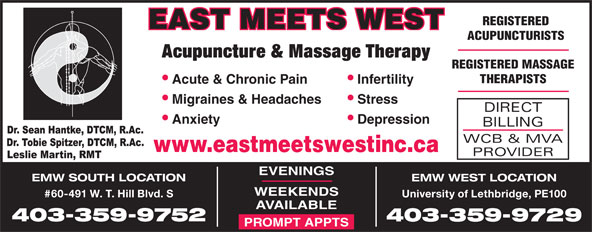 East Meets West (403-394-3352) - Display Ad - REGISTERED EAST MEETS WEST 403-359-9752 403-359-9729 PROMPT APPTS Acupuncture & Massage Therapy REGISTERED MASSAGE THERAPISTS Infertility  Acute & Chronic Pain Stress  Migraines & Headaches DIRECT ACUPUNCTURISTS Depression  Anxiety BILLING WCB & MVA www.eastmeetswestinc.ca PROVIDER EVENINGS EMW SOUTH LOCATION EMW WEST LOCATION WEEKENDS #60-491 W. T. Hill Blvd. S University of Lethbridge, PE100 AVAILABLE