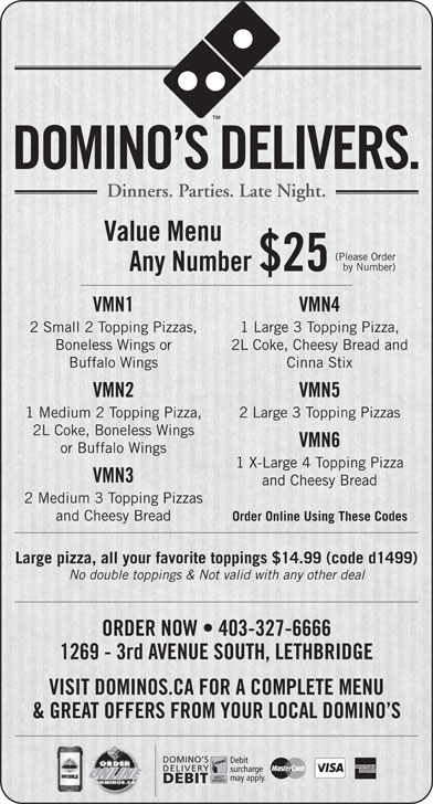 Domino's Pizza (403-327-6666) - Display Ad - Dinners. Parties. Late Night. Value Menu (Please Order DOMINO S DELIVERS. by Number) Any Number $25 VMN1 VMN4 2 Small 2 Topping Pizzas, 1 Large 3 Topping Pizza, Boneless Wings or 2L Coke, Cheesy Bread and Buffalo Wings Cinna Stix VMN2 VMN5 1 Medium 2 Topping Pizza, 2 Large 3 Topping Pizzas 2L Coke, Boneless Wings VMN6 or Buffalo Wings 1 X-Large 4 Topping Pizza VMN3 and Cheesy Bread 2 Medium 3 Topping Pizzas and Cheesy Bread Order Online Using These Codes Large pizza, all your favorite toppings $14.99 (code d1499) No double toppings & Not valid with any other deal ORDER NOW   403-327-6666 1269 - 3rd AVENUE SOUTH, LETHBRIDGE VISIT DOMINOS.CA FOR A COMPLETE MENU & GREAT OFFERS FROM YOUR LOCAL DOMINO S DOMINO S Debit DELIVERY surcharge may apply. DEBIT