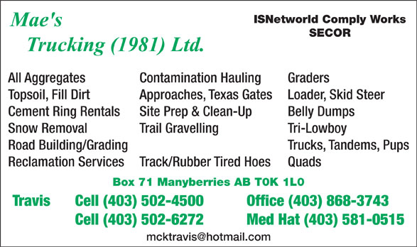 Mae's Trucking (403-868-3743) - Display Ad - ISNetworld Comply Works SECOR All Aggregates  Contamination Hauling Graders Topsoil, Fill Dirt  Approaches, Texas Gates  Loader, Skid Steer Cement Ring Rentals  Site Prep & Clean-Up  Belly Dumps Snow Removal  Trail Gravelling  Tri-Lowboy Road Building/Grading   Trucks, Tandems, Pups Reclamation Services  Track/Rubber Tired Hoes  Quads Box 71 Manyberries AB T0K 1L0 Travis  Cell (403) 502-4500  Office (403) 868-3743 Cell (403) 502-6272  Med Hat (403) 581-0515 mcktravis@hotmail.com