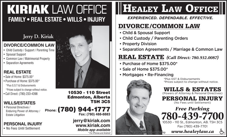 Healey Jonathan (780-439-7700) - Display Ad - All businesses under common ownership * For iPhones and Android HEALEY LAW OFFICE KIRIAK LAW OFFICE FAMILY   REAL ESTATE   WILLS   INJURY Jerry D. Kiriak DIVORCE/COMMON LAW Child Custody / Support / Parenting Time Spousal Support Common Law / Matrimonial Property Separation Agreements REAL ESTATE Sale of Home: $375.00* Purchase of Home: $375.00* *Plus G.S.T & Disbursements *Prices subject to change without notice. 10530 - 110 Street Call Direct: (780) 233-4398 Edmonton, Alberta T5H 3C5 WILLS/ESTATES Personal Directives / Phone: (780) 944-1777 Enduring Power of Attorney / Fax: (780) 488-8883 Estate Litigation PERSONAL INJURY www.kiriak.com No Fees Until Settlement Mobile app available www.healeylaw.ca