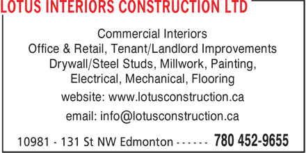 Lotus Interiors Construction Ltd (780-452-9655) - Display Ad - Commercial Interiors Office & Retail, Tenant/Landlord Improvements Drywall/Steel Studs, Millwork, Painting, Electrical, Mechanical, Flooring website: www.lotusconstruction.ca email: info@lotusconstruction.ca