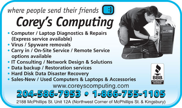 Corey's Computing (204-586-7953) - Annonce illustrée======= - where people send their friendss Corey s Computingi Computer / Laptop Diagnostics & Repairs airs (Express service available) Virus / Spyware removals Carry in / On-Site Service / Remote Service rvice options available IT Consulting / Network Design & Solutionslutions Data backup / Restoration services Hard Disk Data Disaster Recovery Sales-New / Used Computers & Laptops & Accessories www.coreyscomputing.com 204-586-7953   1-866-755-1105 2188 McPhillips St. Unit 12A (Northwest Corner of McPhillips St. & Kingsbury)