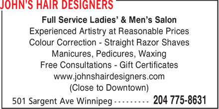 John's Hair Designers (204-775-8631) - Display Ad - Full Service Ladies' & Men's Salon Experienced Artistry at Reasonable Prices Colour Correction - Straight Razor Shaves Manicures, Pedicures, Waxing Free Consultations - Gift Certificates www.johnshairdesigners.com (Close to Downtown)