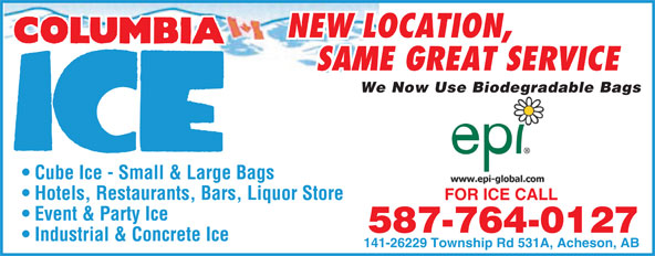 Columbia Ice Inc (780-960-7161) - Display Ad - NEW LOCATION, SAME GREAT SERVICE We Now Use Biodegradable Bagsgr Cube Ice - Small & Large Bags Hotels, Restaurants, Bars, Liquor Store FOR ICE CALLFOR ICE CALL Event & Party Ice 587-764-0127 Industrial & Concrete Ice 141-26229 Township Rd 531A, Acheson, AB NEW LOCATION, SAME GREAT SERVICE We Now Use Biodegradable Bagsgr Cube Ice - Small & Large Bags Hotels, Restaurants, Bars, Liquor Store FOR ICE CALLFOR ICE CALL Event & Party Ice 587-764-0127 Industrial & Concrete Ice 141-26229 Township Rd 531A, Acheson, AB