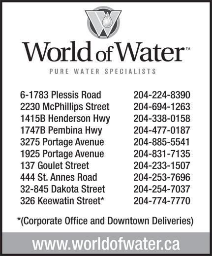 World Of Water (204-774-7770) - Display Ad - 204-224-8390 2230 McPhillips Street 204-694-1263 1415B Henderson Hwy 204-338-0158 1747B Pembina Hwy 204-477-0187 3275 Portage Avenue 6-1783 Plessis Road 204-885-5541 1925 Portage Avenue 204-831-7135 137 Goulet Street 204-233-1507 444 St. Annes Road 204-253-7696 32-845 Dakota Street 204-254-7037 326 Keewatin Street* 204-774-7770 *(Corporate Office and Downtown Deliveries) www.worldofwater.ca