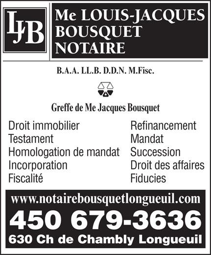 Bousquet Louis-Jacques Notaire (450-679-3636) - Annonce illustrée======= - Me LOUIS-JACQUES BOUSQUET NOTAIRE B.A.A. LL.B. D.D.N. M.Fisc. Greffe de Me Jacques Bousquet Droit immobilier Refinancement Testament Mandat Homologation de mandatSuccession Incorporation Droit des affaires Fiscalité Fiducies www.notairebousquetlongueuil.com 450 679-3636 630 Ch de Chambly Longueuil