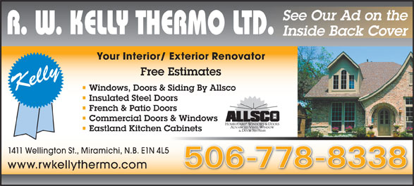 R W Kelly Thermo (506-778-8338) - Annonce illustrée======= - See Our Ad on the Inside Back Cover Your Interior/ Exterior Renovator Free Estimates Windows, Doors & Siding By Allsco Insulated Steel Doors French & Patio Doors Commercial Doors & Windows Eastland Kitchen Cabinets 1411 Wellington St., Miramichi, N.B. E1N 4L5 506-778-8338 www.rwkellythermo.com