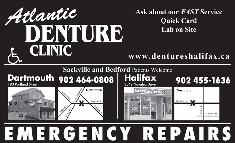 Atlantic Denture Clinic (902-464-0808) - Annonce illustrée======= - Sackville and Bedford Patients Welcome Dartmouth Halifax 902 464-0808 902 455-1636 3542 Novalea Drive 193 Portland Street Downtown North End Victoria Rd Du rt Rd Pleasant  St Po Albe Novalea Dr rtland St fus St ortland St Alde ey Dr Prince Agricola St rn EMERGENCY REPAIRS Ask about our            Service FAST Quick Card Atlantic Lab on Site DENTURE www.dentureshalifax.ca FAST Quick Card Atlantic Lab on Site DENTURE www.dentureshalifax.ca Ask about our            Service Sackville and Bedford Patients Welcome Dartmouth Halifax 902 464-0808 902 455-1636 3542 Novalea Drive 193 Portland Street Downtown North End Victoria Rd Du rt Rd Pleasant  St Po Albe Novalea Dr rtland St fus St ortland St Alde ey Dr Prince Agricola St rn EMERGENCY REPAIRS