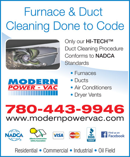 Modern Power Vac Furnace Cleaning Ltd (780-475-6484) - Display Ad - Furnace & Duct Cleaning Done to Code Only our HI-TECH Only our HI-TECH Duct Cleaning Procedure Conforms to NADCA Conforms to NADCA Standards Furnaces Ducts Air Conditioners Dryer Vents 780-443-9946 www.modernpowervac.com Residential   Commercial   Industrial   Oil Field Only our HI-TECH Only our HI-TECH Duct Cleaning Procedure Conforms to NADCA Conforms to NADCA Standards Furnaces Ducts Air Conditioners Dryer Vents Cleaning Done to Code 780-443-9946 www.modernpowervac.com Residential   Commercial   Industrial   Oil Field Furnace & Duct
