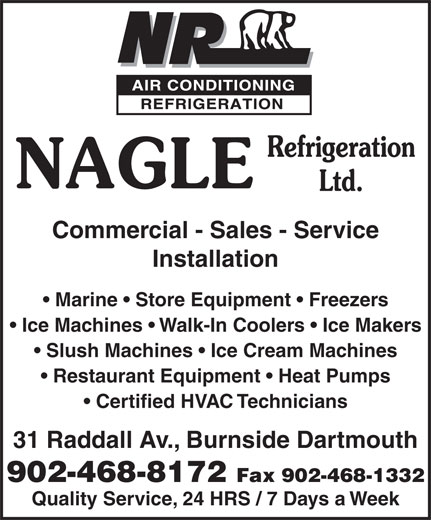 Nagle Refrigeration Ltd (902-468-8172) - Annonce illustrée======= - Commercial - Sales - Service Installation Marine   Store Equipment   Freezers Ice Machines   Walk-In Coolers   Ice Makers Slush Machines   Ice Cream Machines Restaurant Equipment   Heat Pumps Certified HVAC Technicians 31 Raddall Av., Burnside Dartmouth 902-468-8172 Fax 902-468-1332 Quality Service, 24 HRS / 7 Days a Week