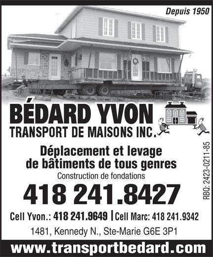 Yvon Bédard Transport et Levage de Maison Inc (418-387-2364) - Annonce illustrée======= - Depuis 1950 BÉDARD YVON TRANSPORT DE MAISONS INC.TRANSPORT DE MAISONS INC. TRANSPORT DE MAISONS INC. Déplacement et levage de bâtiments de tous genres Construction de fondations 418 241.8427 RBQ: 2423-0211-85 Cell Yvon.: 418 241.9649 Cell Marc: 418 241.9342 1481, Kennedy N., Ste-Marie G6E 3P1 www.transportbedard.com