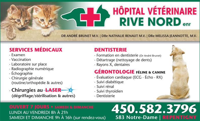 Hôpital Vétérinaire Rive Nord Enr (450-582-3796) - Annonce illustrée======= - HÔPITAL VÉTÉRINAIRE RIVE NORD enr DR ANDRÉ BRUNET M.V. DRe NATHALIE RENAUT M.V. DRe MELISSA JEANNOTTE, M.V. DENTISTERIE SERVICES MÉDICAUX · Examen · Formation en dentisterie (Dr André Brunet) · Vaccination · Détartrage (nettoyage de dents) · Laboratoire sur place · Rayons X, dentaires · Radiographie numérique GÉRONTOLOGIE FÉLINE & CANINE · Échographie · Évaluation cardiaque (ECG · Écho · RX) · Chirurgie générale · Suivi diabétique (routine/orthopédie & autres) · Suivi rénal · Chirurgies au LASER · Suivi thyroïdien (dégriffage/stérilisation & autres) · Dentisterie OUVERT 7 JOURS SAMEDI & DIMANCHE 450.582.3796 LUNDI AU VENDREDI 8h À 21h 583 Notre-Dame REPENTIGNY SAMEDI ET DIMANCHE 9h À 16h (sur rendez-vous)