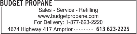Budget Propane (613-623-2225) - Display Ad - Sales - Service - Refilling www.budgetpropane.com For Delivery: 1-877-623-2220  Sales - Service - Refilling www.budgetpropane.com For Delivery: 1-877-623-2220  Sales - Service - Refilling www.budgetpropane.com For Delivery: 1-877-623-2220  Sales - Service - Refilling www.budgetpropane.com For Delivery: 1-877-623-2220