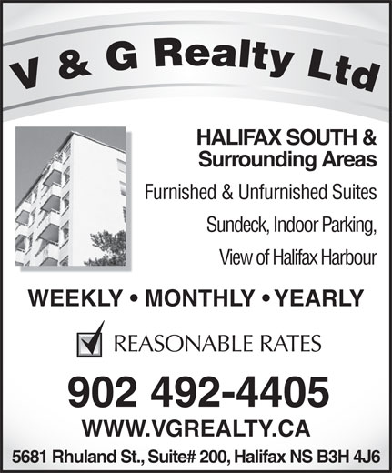 V & G Realty Ltd (902-492-4405) - Display Ad - HALIFAX SOUTH & Surrounding Areas Furnished & Unfurnished Suites Sundeck, Indoor Parking, View of Halifax Harbour WEEKLY   MONTHLY   YEARLYWEEKLY   MON REASONABLE RATES 902 492-4405 WWW.VGREALTY.CA 5681 Rhuland St., Suite# 200, Halifax NS B3H 4J6