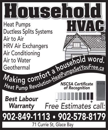 Household Hvac (902-578-8179) - Annonce illustrée======= - Household Heat PumpsHeat Pumps HVAC Ductless Splits SystemsDuctless Splits Systems Air to Air HRV Air Exchangers Air Conditioning Air to Water Geothermal Making comfort a household word. Heat Pump Revolution-Heat Pumps Set You Free.ca NSCSA Certificate of Recognition Best Labour Warranty Free Estimates call: 902-849-1113   902-578-8179 71 Currie St, Glace Bay