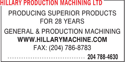 Hillary Production Machining Ltd (204-788-4630) - Display Ad - PRODUCING SUPERIOR PRODUCTS FOR 28 YEARS GENERAL & PRODUCTION MACHINING WWW.HILLARYMACHINE.COM FAX: (204) 786-8783 PRODUCING SUPERIOR PRODUCTS FOR 28 YEARS GENERAL & PRODUCTION MACHINING WWW.HILLARYMACHINE.COM FAX: (204) 786-8783