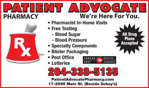 Patient Advocate Pharmacy Post Office (204-338-5135) - Display Ad - PATIENT ADVOCATE We re Here For You. PHARMACY Pharmacist In-Home Visits Free Testing All Drug - Blood Sugar Plans - Blood Pressure Accepted Specialty Compounds Blister Packaging Post Office Lotteries 204-338-5135 PatientAdvocatePharmacy.com 17-2595 Main St. (Beside Sobey s) PATIENT ADVOCATE We re Here For You. PHARMACY Pharmacist In-Home Visits Free Testing All Drug - Blood Sugar Plans - Blood Pressure Accepted Specialty Compounds Blister Packaging Post Office Lotteries 204-338-5135 PatientAdvocatePharmacy.com 17-2595 Main St. (Beside Sobey s)