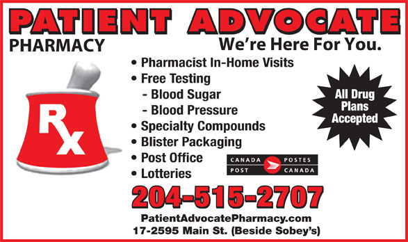 Patient Advocate Pharmacy Post Office (204-338-5135) - Display Ad - PATIENT ADVOCATE We re Here For You. PHARMACY Pharmacist In-Home Visits Free Testing All Drug - Blood Sugar Plans - Blood Pressure Accepted Specialty Compounds Blister Packaging Post Office Lotteries 204-515-2707 PatientAdvocatePharmacy.com 17-2595 Main St. (Beside Sobey s) PATIENT ADVOCATE We re Here For You. PHARMACY Pharmacist In-Home Visits Free Testing All Drug - Blood Sugar Plans - Blood Pressure Accepted Specialty Compounds Blister Packaging Post Office Lotteries 204-515-2707 PatientAdvocatePharmacy.com 17-2595 Main St. (Beside Sobey s)