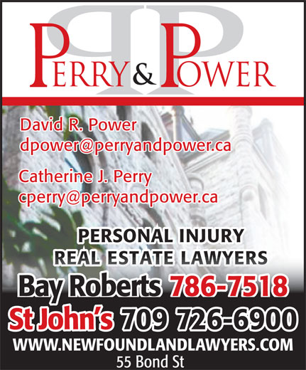Perry & Power (709-726-6900) - Display Ad - David R. Power dpower@perryandpower.ca Catherine J. Perry cperry@perryandpower.ca PERSONAL INJURY REAL ESTATE LAWYERSREAL ESTATE LAWYERS 786-7518Bay Roberts 70909 726-6900St John s WWW.NEWFOUNDLANDLAWYERS.COM 55 Bond St