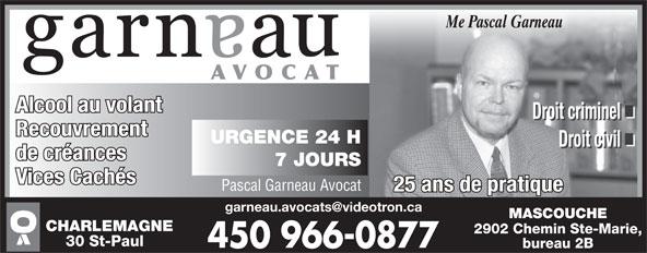 Garneau Pascal Avocat (450-966-0877) - Display Ad - Alcool au volant Droit criminel Recouvrement URGENCE 24 H Droit civil de créances 7 JOURS Vices Cachés Pascal Garneau Avocat 25 ans de pratique MASCOUCHE CHARLEMAGNE 2902 Chemin Ste-Marie, 30 St-Paul bureau 2B Me Pascal Garneau AVOCAT