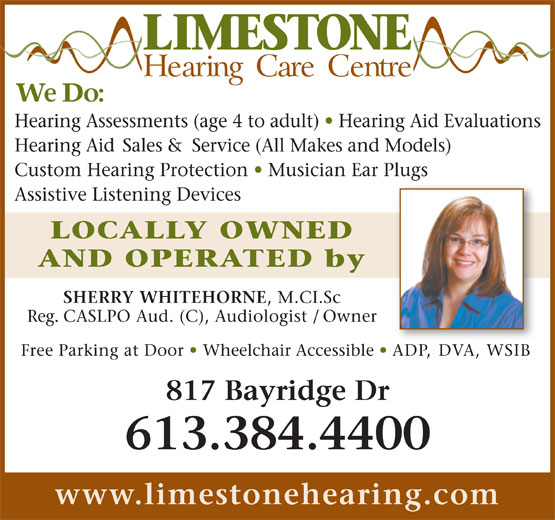 Limestone Hearing Care Centre (613-384-4400) - Display Ad - Hearing Assessments (age 4 to adult)   Hearing Aid Evaluations Hearing Aid Sales & Service (All Makes and Models) Custom Hearing Protection   Musician Ear Plugs Assistive Listening Devices LOCALLY OWNED AND OPERATED by SHERRY WHITEHORNE , M.CI.Sc Reg. CASLPO Aud. (C), Audiologist / Owner Free Parking at Door   Wheelchair Accessible   ADP, DVA, WSIB 817 Bayridge Dr 613.384.4400 www.limestonehearing.com