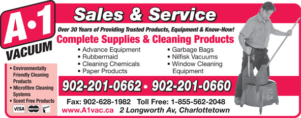 A-1 Vacuum Sales (902-892-5553) - Display Ad - Sales & Service Over 30 Years of Providing Trusted Products, Equipment & Know-How! Complete Supplies & Cleaning Products Advance Equipment Garbage Bags Rubbermaid Nilfisk Vacuums Cleaning Chemicals Window Cleaning Environmentally Paper Products Equipment Friendly Cleaning Products Microfibre Cleaning Fax: 902-628-1982   Toll Free: 1-855-562-2048 www.A1vac.ca 2 Longworth Av, Charlottetown 902-201-0662   902-201-0660 Systems Scent Free Products