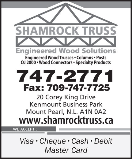Shamrock Truss (709-747-2771) - Display Ad - 747-2771 Fax: 709-747-7725 20 Corey King Drive Kenmount Business Park Mount Pearl, N.L. A1N 0A2 Visa Cheque Cash Debit Master Card