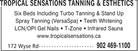 Tropical Sensations Tanning & Esthetics (902-469-1100) - Annonce illustrée======= - Six Beds Including Turbo Tanning & Stand Up Spray Tanning (VersaSpa) • Teeth Whitening LCN/OPI Gel Nails • T-Zone • Infrared Sauna www.tropicalsensations.ca Six Beds Including Turbo Tanning & Stand Up Spray Tanning (VersaSpa) • Teeth Whitening LCN/OPI Gel Nails • T-Zone • Infrared Sauna www.tropicalsensations.ca