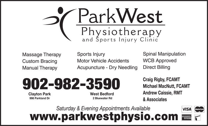 Park West Physiotherapy and Sports Injury Clinic (902-445-5515) - Display Ad - www.parkwestphysio.com Andrew Caissie, RMT West Bedford Clayton Park 2 Bluewater Rd 998 Parkland Dr & Associates Saturday & Evening Appointments Available Physiotherap and Sports Injury Clinic Spinal Manipulation Sports Injury Massage Therapy WCB Approved Park West Custom Bracing Direct Billing Acupuncture - Dry Needling Manual Therapy Craig Rigby, FCAMT Michael MacNutt, FCAMT 902-982-3590 Motor Vehicle Accidents