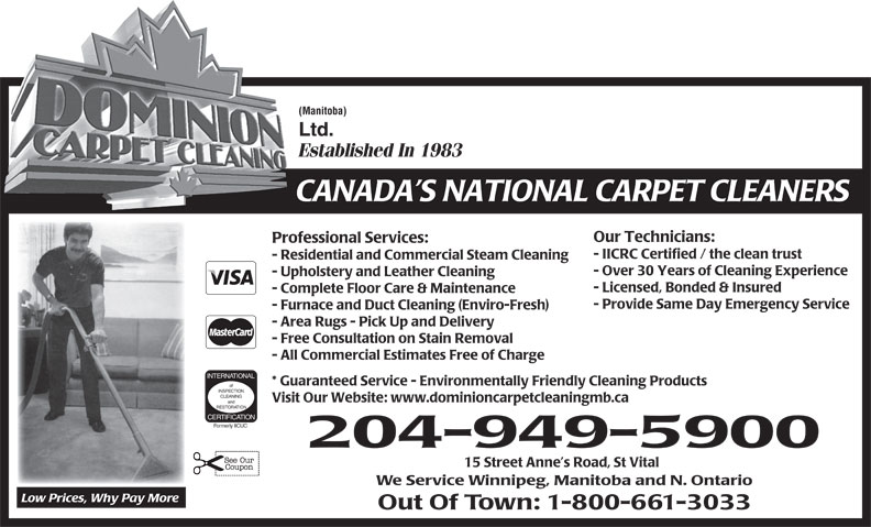 Dominion Carpet Cleaning (204-949-5900) - Display Ad - (Manitoba) Ltd. Established In 1983 CANADA S NATIONAL CARPET CLEANERS Our Technicians: Professional Services: - IICRC Certified / the clean trust - Residential and Commercial Steam Cleaning - Over 30 Years of Cleaning Experience - Upholstery and Leather Cleaning - Licensed, Bonded & Insured - Complete Floor Care & Maintenance - Provide Same Day Emergency Service - Furnace and Duct Cleaning (Enviro-Fresh) - Area Rugs - Pick Up and Delivery - Free Consultation on Stain Removal - All Commercial Estimates Free of Charge INTERNATIONAL * Guaranteed Service - Environmentally Friendly Cleaning Products of INSPECTION CLEANING Visit Our Website: www.dominioncarpetcleaningmb.ca and RESTORATION CERTIFICATION Formerly IICUC 204-949-5900 15 Street Anne s Road, St Vital We Service Winnipeg, Manitoba and N. Ontario Low Prices, Why Pay More Out Of Town: 1-800-661-3033