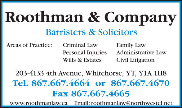 Roothman & Company (867-667-4664) - Annonce illustrée======= - Roothman & Company Barristers & Solicitors Criminal Law Family LawAreas of Practice: Personal Injuries Administrative Law Wills & Estates Civil Litigation 203-4133 4th Avenue, Whitehorse, YT, Y1A 1H8 Tel. 867.667.4664  or  867.667.4670 Fax 867.667.4665