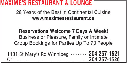 Maxime's Restaurant & Lounge (204-257-1521) - Display Ad - 28 Years of the Best in Continental Cuisine www.maximesrestaurant.ca Reservations Welcome 7 Days A Week! Business or Pleasure, Family or Intimate Group Bookings for Parties Up To 70 People 28 Years of the Best in Continental Cuisine www.maximesrestaurant.ca Reservations Welcome 7 Days A Week! Business or Pleasure, Family or Intimate Group Bookings for Parties Up To 70 People