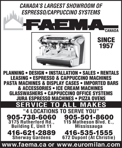 Faema Canada (416-535-1555) - Annonce illustrée======= - CANADA S LARGEST SHOWROOM OF ESPRESSO/CAPPUCCINO SYSTEMS SINCE 1957 PLANNING   DESIGN   INSTALLATION   SALES   RENTALS LEASING   ESPRESSO & CAPPUCCINO MACHINES PASTA MACHINES & DISPLAY CASES   IMPORTED BARS & ACCESSORIES   ICE CREAM MACHINES GLASSWASHERS   CAPPUCCINO OFFICE SYSTEMS JURA ESPRESSO MACHINES   PIZZA OVENS SERVICE TO ALL MAKES 4 LOCATIONS TO SERVE YOU 905-501-8600905-738-6060 115 Matheson Blvd. E.,3175 Rutherford Rd., MississaugaBuilding E, Unit 11 416-621-2889 416-535-1555 Sherway Gardens 672 Dupont (At Christie) www.faema.ca or www.euromilan.com