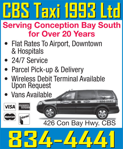 CBS Taxi 1993 Ltd (709-834-4441) - Display Ad - Serving Conception Bay South for Over 20 Years Flat Rates To Airport, Downtown & Hospitals 24/7 Service Parcel Pick-up & Delivery Wireless Debit Terminal Available Upon Requestequest Vans Availableailable 426 Con Bay Hwy. CBS426 Con Bay Hwy. CBS