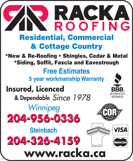 Racka Roofing Inc (204-956-0336) - Display Ad - Residential, Commercial & Cottage Country *New & Re-Roofing   Shingles, Cedar & Metal *Siding, Soffit, Fascia and Eavestrough Free Estimates 5 year workmanship Warranty Insured, Licenced & Dependable Since 1978 Winnipeg 204-956-0336 Steinbach 204-326-4159 www.racka.ca