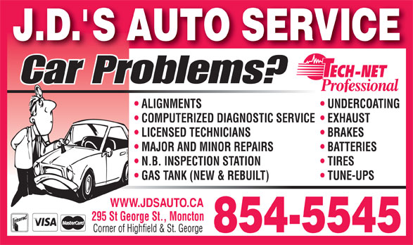 J D's Auto Service (506-854-5545) - Annonce illustrée======= - TIRES GAS TANK (NEW & REBUILT) TUNE-UPS WWW.JDSAUTO.CA 295 St George St., Moncton Corner of Highfield & St. George 854-5545 N.B. INSPECTION STATION Car Problems? ALIGNMENTS J.D. S AUTO SERVICE UNDERCOATING LICENSED TECHNICIANS BRAKES COMPUTERIZED DIAGNOSTIC SERVICE  EXHAUST MAJOR AND MINOR REPAIRS BATTERIES