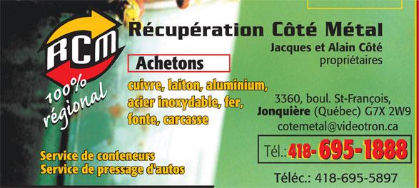 Côté Récupération Métal (418-695-1888) - Annonce illustrée======= - Jacques et Alain Côté propriétaires Achetons cuivre, laiton, aluminium, 3360, boul. St-François, acier inoxydable, fer, Jonquière (Québec) G7X 2W9 fonte, carcasse Tél.: 418- 695-1888 418- 695-1888 Service de conteneurs Service de pressage d'autos Téléc.: 418-695-5897