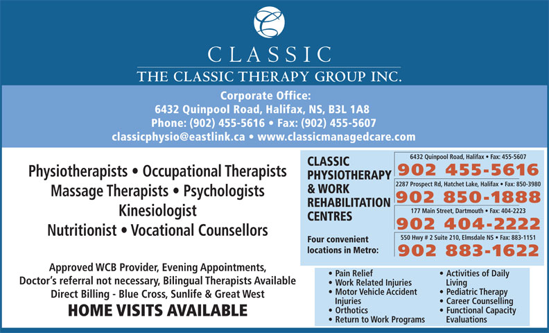Classic Physiotherapy and Work Rehabilitation Centre (902-455-5616) - Display Ad - THE CLASSIC THERAPY GROUP INC. Corporate Office: 6432 Quinpool Road, Halifax, NS, B3L 1A8 Phone: (902) 455-5616   Fax: (902) 455-5607 6432 Quinpool Road, Halifax   Fax: 455-5607 CLASSIC 902 455-5616 Physiotherapists   Occupational Therapists PHYSIOTHERAPY 2287 Prospect Rd, Hatchet Lake, Halifax   Fax: 850-3980 & WORK Massage Therapists   Psychologists 902 850-1888 REHABILITATION 177 Main Street, Dartmouth   Fax: 404-2223 Kinesiologist CENTRES 902 404-2222 Nutritionist   Vocational Counsellors 550 Hwy # 2 Suite 210, Elmsdale NS   Fax: 883-1151 Four convenient locations in Metro: 902 883-1622 Approved WCB Provider, Evening Appointments, Pain Relief Activities of Daily Doctor s referral not necessary, Bilingual Therapists Available Work Related Injuries Living Motor Vehicle Accident Pediatric Therapy Direct Billing - Blue Cross, Sunlife & Great West Injuries Career Counselling Functional Capacity HOME VISITS AVAILABLE Return to Work Programs Evaluations Orthotics