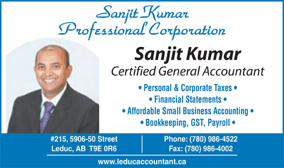 Sanjit Kumar Professional Corp (780-986-4522) - Display Ad - Professional Corporation Sanjit Kumar Certified General Accountant Personal & Corporate Taxes Financial Statements Affordable Small Business Accounting Bookkeeping, GST, Payroll #215, 5906-50 Street Phone: (780) 986-4522 Leduc, AB  T9E 0R6 Fax: (780) 986-4002 www.leducaccountant.ca Sanjit Kumar