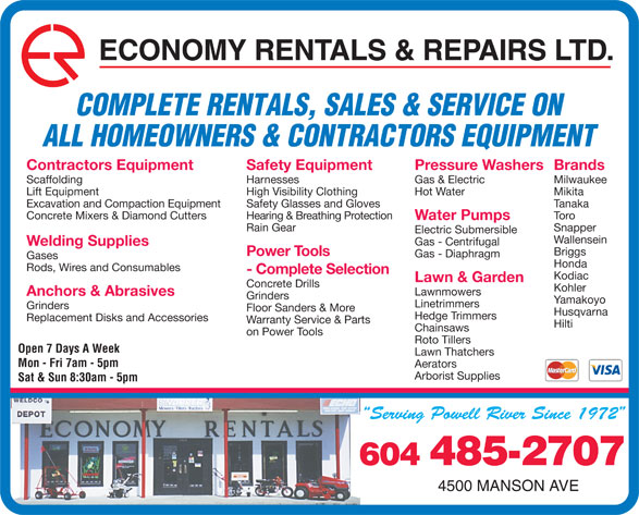 Economy Rentals & Repairs Ltd (604-485-2707) - Display Ad - ECONOMY RENTALS & REPAIRS LTD. COMPLETE RENTALS, SALES & SERVICE ON ALL HOMEOWNERS & CONTRACTORS EQUIPMENT Pressure WashersBrandsContractors Equipment Safety Equipment Gas & Electric MilwaukeeScaffolding Harnesses Hot Water MikitaLift Equipment High Visibility Clothing TanakaExcavation and Compaction Equipment Safety Glasses and Gloves ToroConcrete Mixers & Diamond Cutters Hearing & Breathing Protection Water Pumps SnapperRain Gear Electric Submersible Wallensein Gas - Centrifugal Welding Supplies Briggs Power Tools Gas - Diaphragm Gases Honda Rods, Wires and Consumables - Complete Selection Kodiac Lawn & Garden Concrete Drills Kohler Lawnmowers Anchors & Abrasives Grinders Yamakoyo Linetrimmers Grinders Floor Sanders & More Husqvarna Hedge Trimmers Replacement Disks and Accessories Warranty Service & Parts Hilti Chainsaws on Power Tools Roto Tillers Open 7 Days A Week Lawn Thatchers Mon - Fri 7am - 5pm Aerators Arborist Supplies Sat & Sun 8:30am - 5pm 604 485-2707 4500 MANSON AVE ECONOMY RENTALS & REPAIRS LTD. COMPLETE RENTALS, SALES & SERVICE ON ALL HOMEOWNERS & CONTRACTORS EQUIPMENT Pressure WashersBrandsContractors Equipment Safety Equipment Gas & Electric MilwaukeeScaffolding Harnesses Hot Water MikitaLift Equipment High Visibility Clothing TanakaExcavation and Compaction Equipment Safety Glasses and Gloves ToroConcrete Mixers & Diamond Cutters Hearing & Breathing Protection Water Pumps SnapperRain Gear Electric Submersible Wallensein Gas - Centrifugal Welding Supplies Briggs Power Tools Gas - Diaphragm Gases Honda Rods, Wires and Consumables - Complete Selection Kodiac Lawn & Garden Concrete Drills Kohler Lawnmowers Anchors & Abrasives Grinders Yamakoyo Linetrimmers Grinders Floor Sanders & More Husqvarna Hedge Trimmers Replacement Disks and Accessories Warranty Service & Parts Hilti Chainsaws on Power Tools Roto Tillers Open 7 Days A Week Lawn Thatchers Mon - Fri 7am - 5pm Aerators Arborist Supplies 