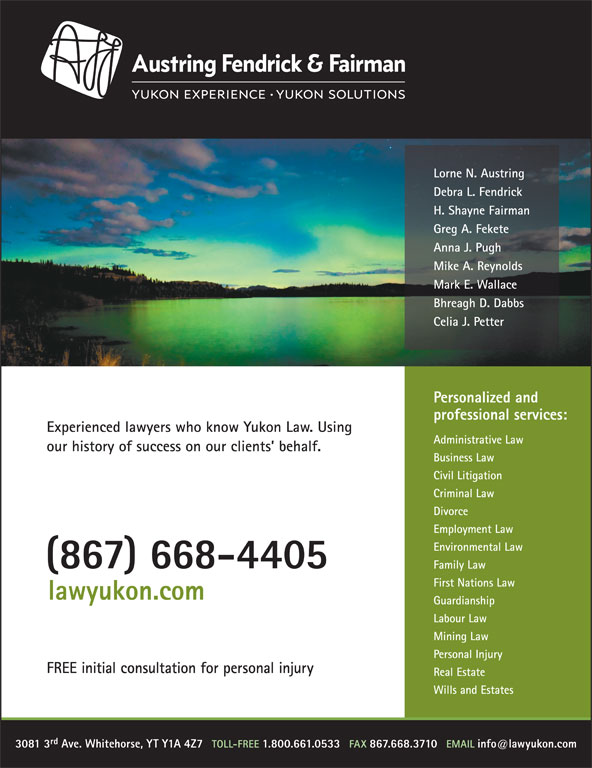 Austring Fendrick & Fairman (867-668-4405) - Display Ad - lawyukon.com Guardianship Labour Law Mining Law Personal Injury FREE initial consultation for personal injury Real Estate Wills and Estates rd 3081 3 Ave. Whitehorse, YT Y1A 4Z7 First Nations Law Lorne N. Austring Debra L. Fendrick H. Shayne Fairman Greg A. Fekete Anna J. Pugh Mike A. Reynolds Mark E. Wallace Bhreagh D. Dabbs Celia J. Petter Personalized and professional services: Experienced lawyers who know Yukon Law. Using Administrative Law our history of success on our clients  behalf. Business Law Civil Litigation Criminal Law Divorce Employment Law Environmental Law (867) 668-4405 Family Law