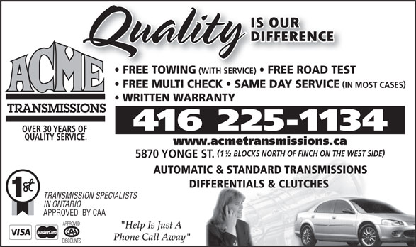 """Acme Transmissions (416-225-1134) - Display Ad - FREE TOWING (WITH SERVICE) FREE ROAD TEST FREE MULTI CHECK   SAME DAY SERVICE IN MOST CASES WRITTEN WARRANTY 416 225-1134 OVER 30 YEARS OF QUALITY SERVICE. www.acmetransmissions.ca 1½ BLOCKS NORTH OF FINCH ON THE WEST SIDE 5870 YONGE ST. AUTOMATIC & STANDARD TRANSMISSIONS DIFFERENTIALS & CLUTCHES TRANSMISSION SPECIALISTS IN ONTARIO APPROVED  BY CAA """"Help Is Just A Phone Call Away"""""""