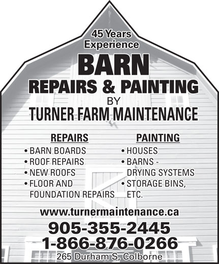 Barn Painting & Repairs By Turners (905-355-2445) - Annonce illustrée======= - Experience BARN REPAIRS & PAINTING BY TURNER FARM MAINTENANCE PAINTINGREPAIRS HOUSES  BARN BOARDS BARNS -   ROOF REPAIRS DRYING SYSTEMS  NEW ROOFS STORAGE BINS,  FLOOR AND ETC.FOUNDATION REPAIRS www.turnermaintenance.ca 905-355-2445 1-866-876-0266 265 Durham S, Colborne 45 Years