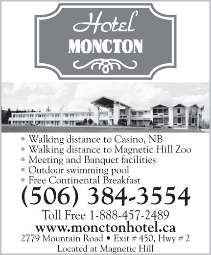 Hotel Moncton (506-384-3554) - Annonce illustrée======= - Walking distance to Casino, NB Walking distance to Magnetic Hill Zoo Meeting and Banquet facilities Outdoor swimming pool Free Continental Breakfast (506) 384-3554 Toll Free 1-888-457-2489 www.monctonhotel.ca 2779 Mountain Road   Exit # 450, Hwy # 2 Located at Magnetic Hill