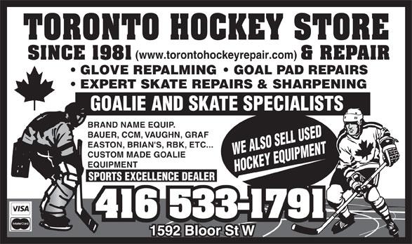 Toronto Hockey Repair (416-533-1791) - Display Ad - (www.torontohockeyrepair.com) GLOVE REPALMING    GOAL PAD REPAIRS EXPERT SKATE REPAIRS & SHARPENING GOALIE AND SKATE SPECIALISTS BRAND NAME EQUIP. BAUER, CCM, VAUGHN, GRAF EASTON, BRIAN'S, RBK, ETC... WE ALSO SELL USED CUSTOM MADE GOALIE EQUIPMENT HOCKEY EQUIPMENT SPORTS EXCELLENCE DEALER