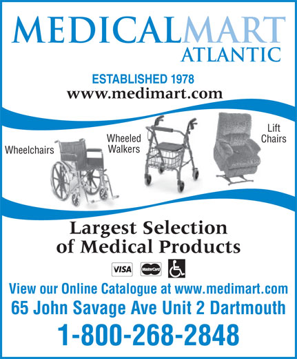 Medical Mart Atlantic (1-800-268-2848) - Annonce illustrée======= - ESTABLISHED 1978 www.medimart.com Lift Wheeled Chairs Walkers Wheelchairs Largest Selection of Medical Products View our Online Catalogue at www.medimart.com 65 John Savage Ave Unit 2 Dartmouth 1-800-268-2848