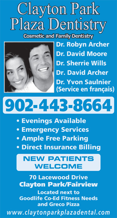 Clayton Park Plaza Dentistry (902-443-8664) - Annonce illustrée======= - 902-443-8664 Evenings Available Emergency Services Ample Free Parking Direct Insurance Billing NEW PATIENTS WELCOME 70 Lacewood Drive Clayton Park/Fairview Located next to Goodlife Co-Ed Fitness Needs and Greco Pizza www.claytonparkplazadental.com Dr. Robyn Archer Dr. David Moore Dr. Sherrie Wills Dr. David Archer Dr. Yvon Saulnier (Service en français) 902-443-8664 Evenings Available Emergency Services Ample Free Parking Direct Insurance Billing NEW PATIENTS WELCOME 70 Lacewood Drive Clayton Park/Fairview Located next to Goodlife Co-Ed Fitness Needs and Greco Pizza www.claytonparkplazadental.com Dr. Robyn Archer Dr. David Moore Dr. Sherrie Wills Dr. David Archer Dr. Yvon Saulnier (Service en français)