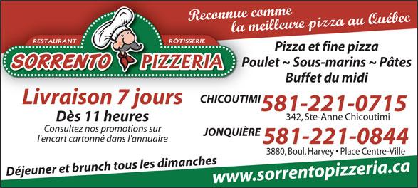 Sorrento Pizzéria (418-543-3198) - Annonce illustrée======= - Reconnue comme la meilleure pizza au Québec RÔTISSERIERESTAURANT Pizza et fine pizza Poulet ~ Sous-marins ~ Pâtes Buffet du midi CHICOUTIMI Livraison 7 jours 581-221-0715 342, Ste-Anne Chicoutimi Dès 11 heures Consultez nos promotions sur JONQUIÈRE l'encart cartonné dans l'annuaire 581-221-0844 3880, Boul. Harvey   Place Centre-Ville Déjeuner et brunch tous les dimanches www.sorrentopizzeria.ca