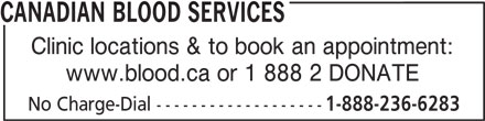 Canadian Blood Services (613-739-2300) - Display Ad - CANADIAN BLOOD SERVICES Clinic locations & to book an appointment: www.blood.ca or 1 888 2 DONATE No Charge-Dial ------------------- 1-888-236-6283 1-888-236-6283 CANADIAN BLOOD SERVICES Clinic locations & to book an appointment: www.blood.ca or 1 888 2 DONATE No Charge-Dial -------------------